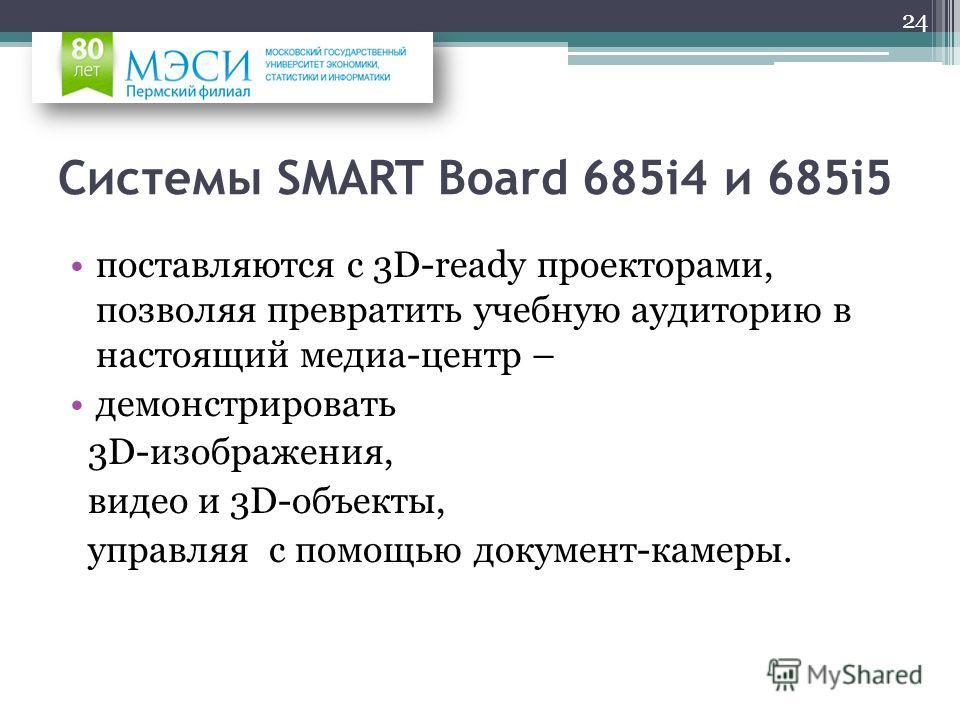 Системы SMART Board 685i4 и 685i5 поставляются с 3D-ready проекторами, позволяя превратить учебную аудиторию в настоящий медиа-центр – демонстрировать 3D-изображения, видео и 3D-объекты, управляя с помощью документ-камеры. 24