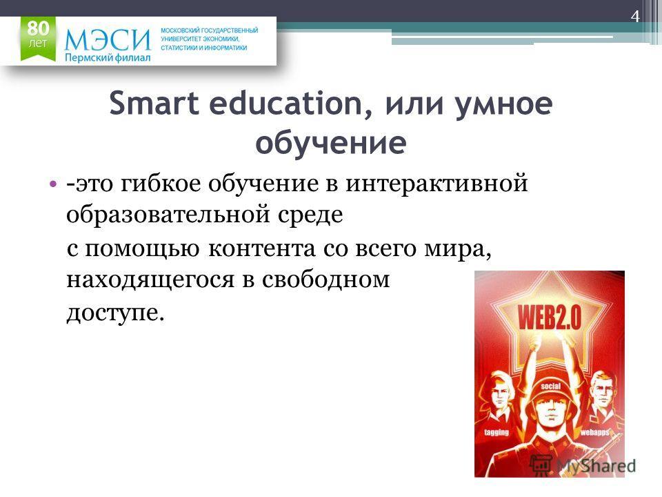 Smart education, или умное обучение -это гибкое обучение в интерактивной образовательной среде с помощью контента со всего мира, находящегося в свободном доступе. 4
