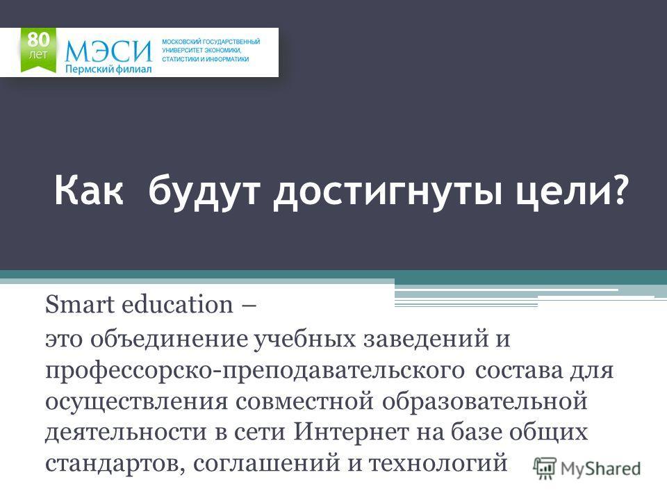 Как будут достигнуты цели? Smart education – это объединение учебных заведений и профессорско-преподавательского состава для осуществления совместной образовательной деятельности в сети Интернет на базе общих стандартов, соглашений и технологий