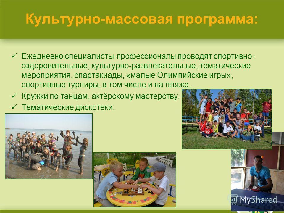 Культурно-массовая программа: Ежедневно специалисты-профессионалы проводят спортивно- оздоровительные, культурно-развлекательные, тематические мероприятия, спартакиады, «малые Олимпийские игры», спортивные турниры, в том числе и на пляже. Кружки по т