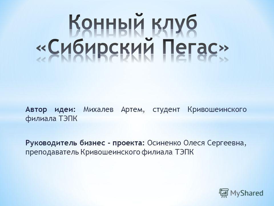 Автор идеи: Михалев Артем, студент Кривошеинского филиала ТЭПК Руководитель бизнес - проекта: Осиненко Олеся Сергеевна, преподаватель Кривошеинского филиала ТЭПК
