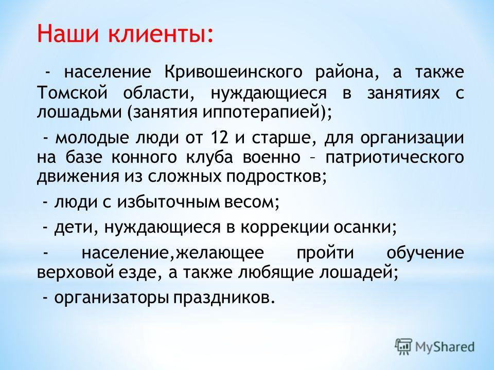 Наши клиенты: - население Кривошеинского района, а также Томской области, нуждающиеся в занятиях с лошадьми (занятия иппотерапией); - молодые люди от 12 и старше, для организации на базе конного клуба военно – патриотического движения из сложных подр