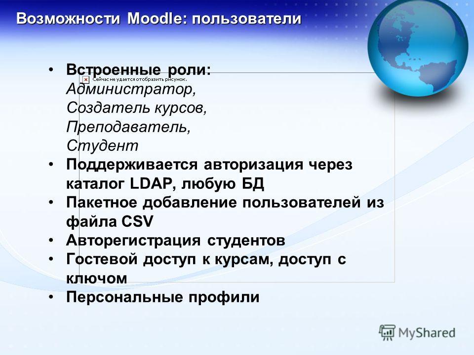 Возможности Moodle: пользователи Встроенные роли: Администратор, Создатель курсов, Преподаватель, Студент Поддерживается авторизация через каталог LDAP, любую БД Пакетное добавление пользователей из файла CSV Авторегистрация студентов Гостевой доступ