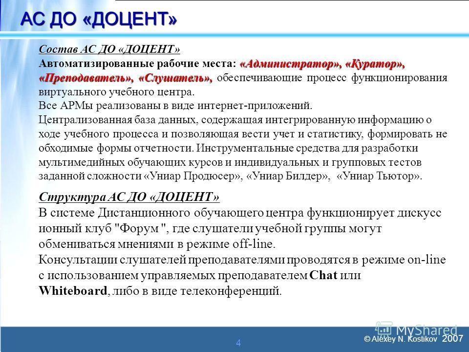 © Alexey N. Kostikov 2007 4 АС ДО «ДОЦЕНТ» Состав АС ДО «ДОЦЕНТ» «Администратор», «Куратор», Автоматизированные рабочие места: «Администратор», «Куратор», «Преподаватель», «Слушатель», «Преподаватель», «Слушатель», обеспечивающие процесс функциониров