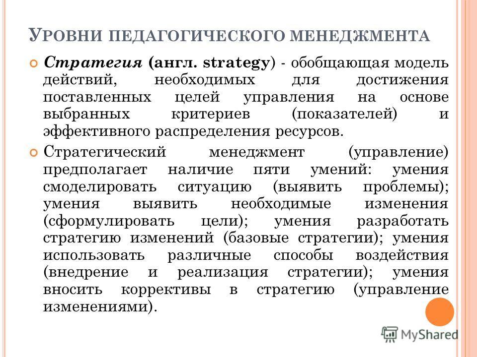 У РОВНИ ПЕДАГОГИЧЕСКОГО МЕНЕДЖМЕНТА Стратегия (англ. strategy ) - обобщающая модель действий, необходимых для достижения поставленных целей управления на основе выбранных критериев (показателей) и эффективного распределения ресурсов. Стратегический м