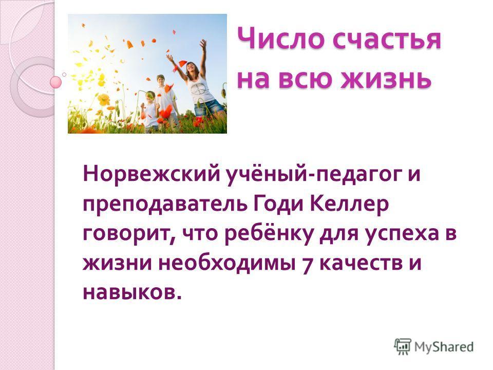 Число счастья на всю жизнь Норвежский учёный - педагог и преподаватель Годи Келлер говорит, что ребёнку для успеха в жизни необходимы 7 качеств и навыков.