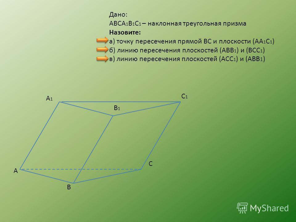 Дано: ABCA 1 B 1 C 1 – наклонная треугольная призма Назовите: а) точку пересечения прямой BC и плоскости (AA 1 C 1 ) б) линию пересечения плоскостей (ABB 1 ) и (BCC 1 ) в) линию пересечения плоскостей (ACC 1 ) и (ABB 1 ) A B C A1A1 B1B1 C1C1