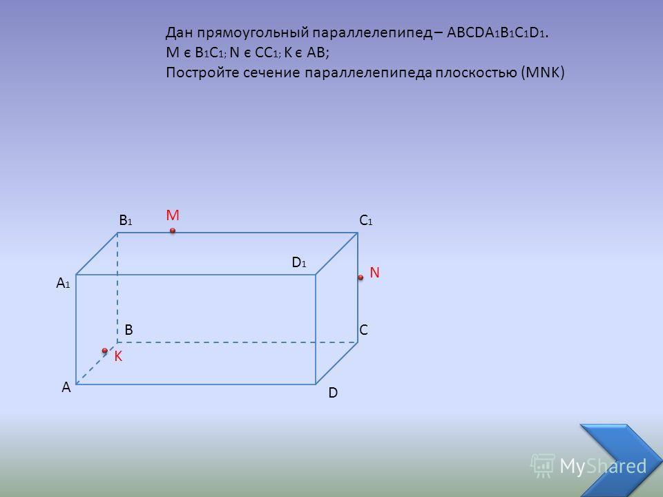 A BC D B1B1 A1A1 C1C1 D1D1 Дан прямоугольный параллелепипед – ABCDA 1 B 1 C 1 D 1. M є B 1 C 1; N є CC 1; K є AB; Постройте сечение параллелепипеда плоскостью (MNK) M N K