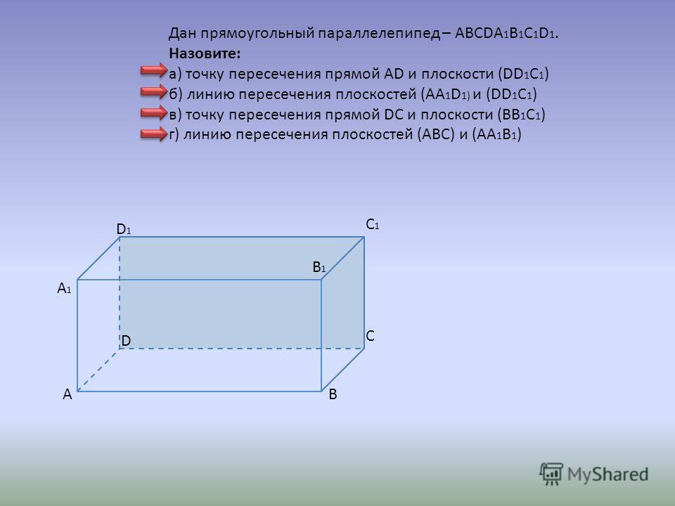 AB C D B1B1 A1A1 C1C1 D1D1 Дан прямоугольный параллелепипед – ABCDA 1 B 1 C 1 D 1. Назовите: а) точку пересечения прямой AD и плоскости (DD 1 C 1 ) б) линию пересечения плоскостей (АА 1 D 1) и (DD 1 C 1 ) в) точку пересечения прямой DC и плоскости (B