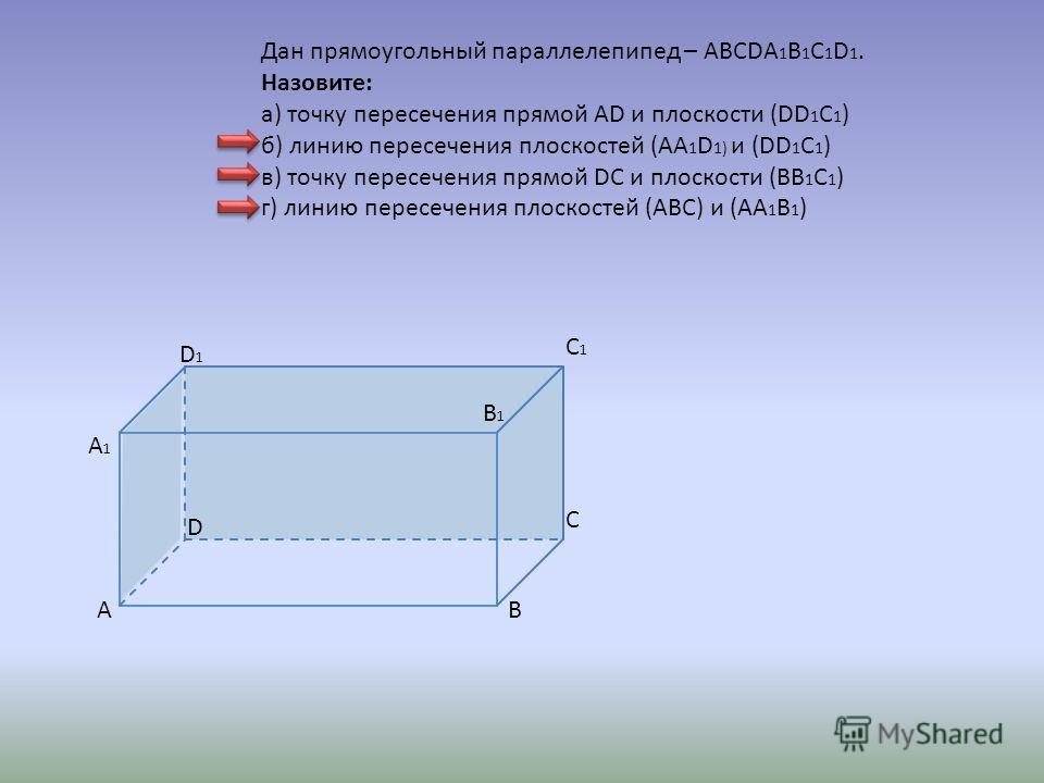 AB C D B1B1 A1A1 C1C1 D 1 Дан прямоугольный параллелепипед – ABCDA 1 B 1 C 1 D 1. Назовите: а) точку пересечения прямой AD и плоскости (DD 1 C 1 ) б) линию пересечения плоскостей (АА 1 D 1) и (DD 1 C 1 ) в) точку пересечения прямой DC и плоскости (BB