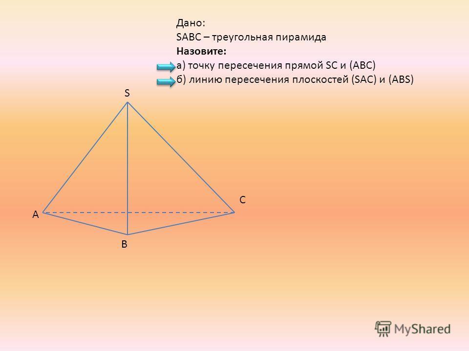 A B C S Дано: SABC – треугольная пирамида Назовите: а) точку пересечения прямой SC и (ABC) б) линию пересечения плоскостей (SAC) и (ABS)