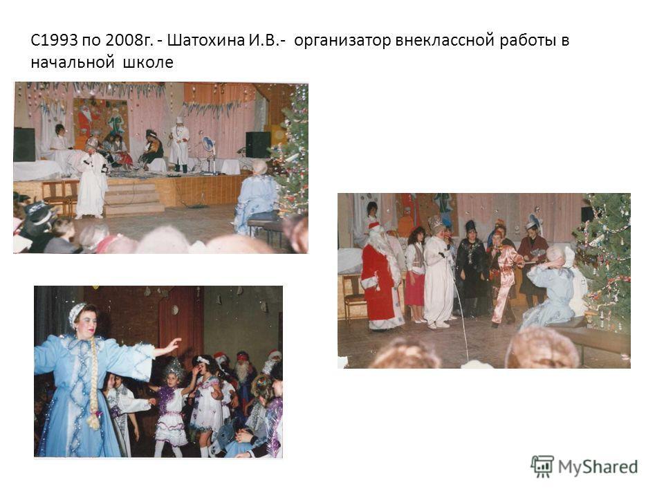 С1993 по 2008г. - Шатохина И.В.- организатор внеклассной работы в начальной школе