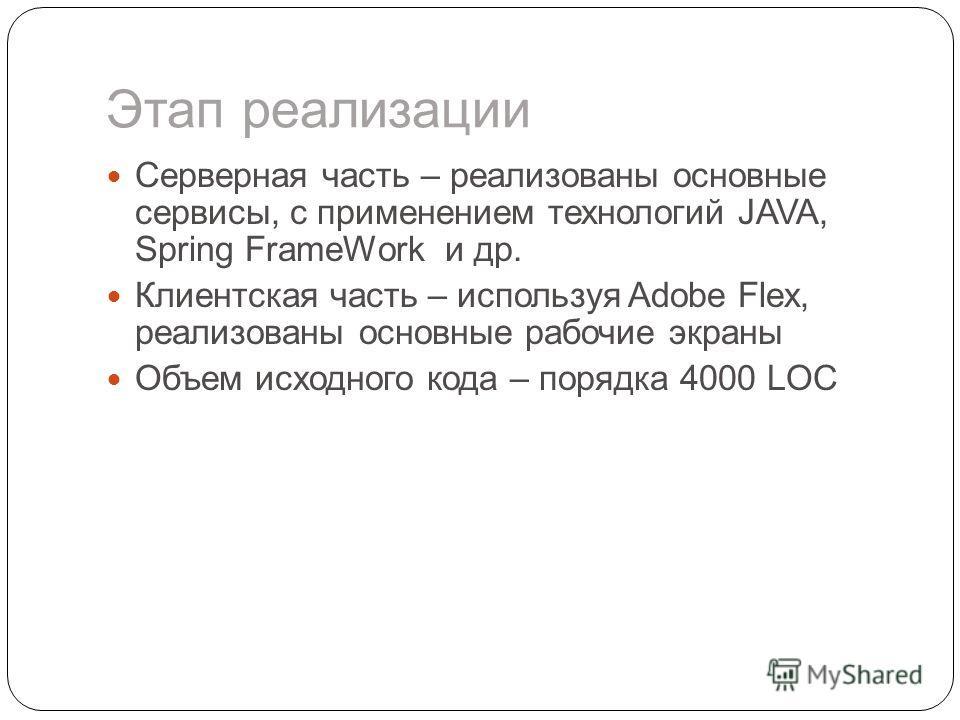 Этап реализации Серверная часть – реализованы основные сервисы, с применением технологий JAVA, Spring FrameWork и др. Клиентская часть – используя Adobe Flex, реализованы основные рабочие экраны Объем исходного кода – порядка 4000 LOC