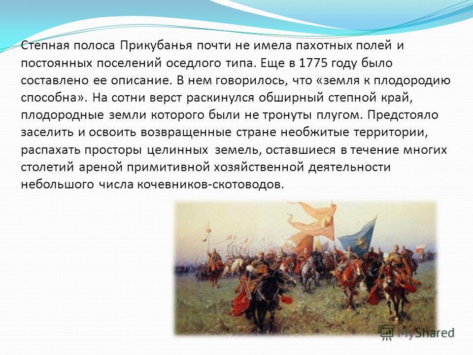 Степная полоса Прикубанья почти не имела пахотных полей и постоянных поселений оседлого типа. Еще в 1775 году было составлено ее описание. В нем говорилось, что «земля к плодородию способна». На сотни верст раскинулся обширный степной край, плодородн