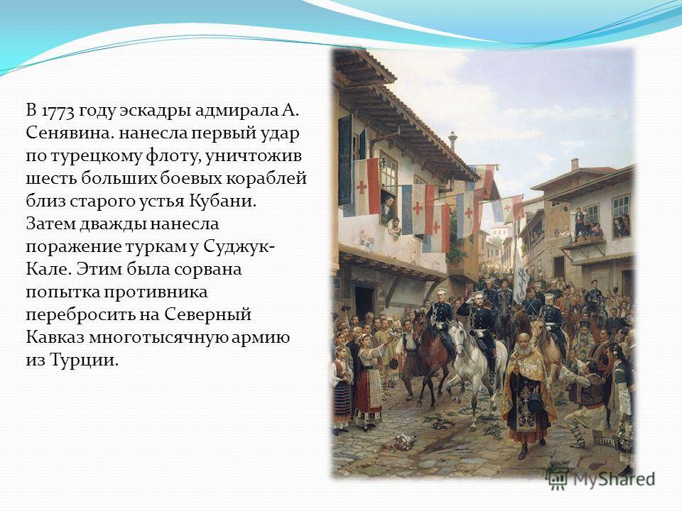 В 1773 году эскадры адмирала А. Сенявина. нанесла первый удар по турецкому флоту, уничтожив шесть больших боевых кораблей близ старого устья Кубани. Затем дважды нанесла поражение туркам у Суджук- Кале. Этим была сорвана попытка противника перебросит