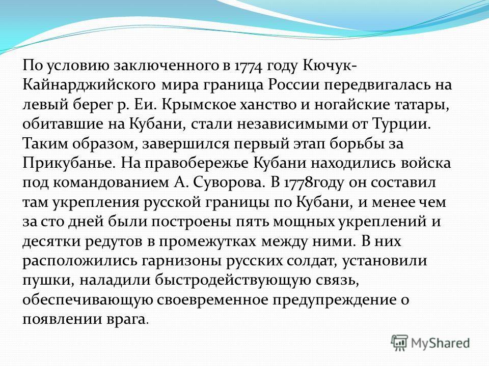 По условию заключенного в 1774 году Кючук- Кайнарджийского мира граница России передвигалась на левый берег р. Еи. Крымское ханство и ногайские татары, обитавшие на Кубани, стали независимыми от Турции. Таким образом, завершился первый этап борьбы за