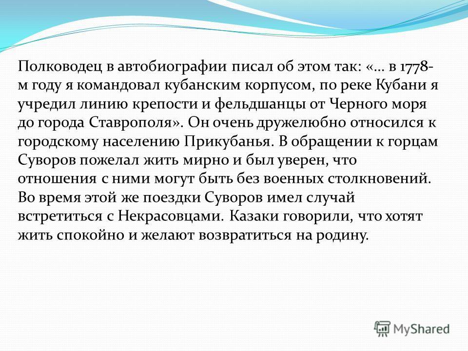Полководец в автобиографии писал об этом так: «… в 1778- м году я командовал кубанским корпусом, по реке Кубани я учредил линию крепости и фельдшанцы от Черного моря до города Ставрополя». Он очень дружелюбно относился к городскому населению Прикубан