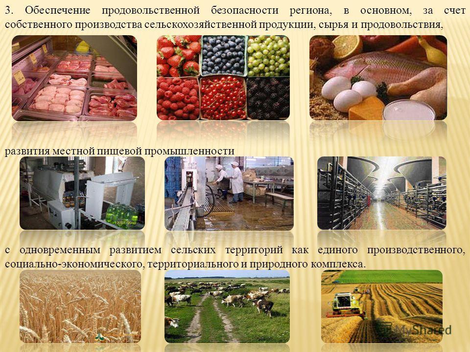 3. Обеспечение продовольственной безопасности региона, в основном, за счет собственного производства сельскохозяйственной продукции, сырья и продовольствия, развития местной пищевой промышленности с одновременным развитием сельских территорий как еди