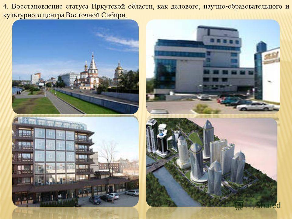 4. Восстановление статуса Иркутской области, как делового, научно-образовательного и культурного центра Восточной Сибири,