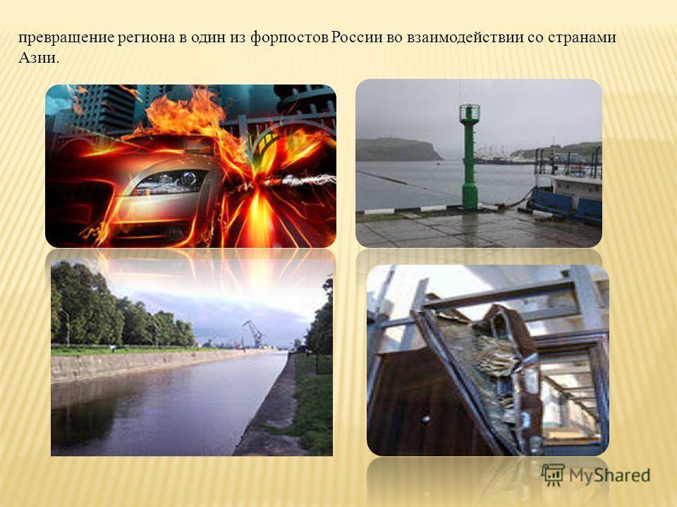превращение региона в один из форпостов России во взаимодействии со странами Азии.