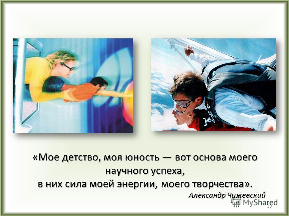 «Мое детство, моя юность вот основа моего научного успеха, в них сила моей энергии, моего творчества». Александр Чижевский 30