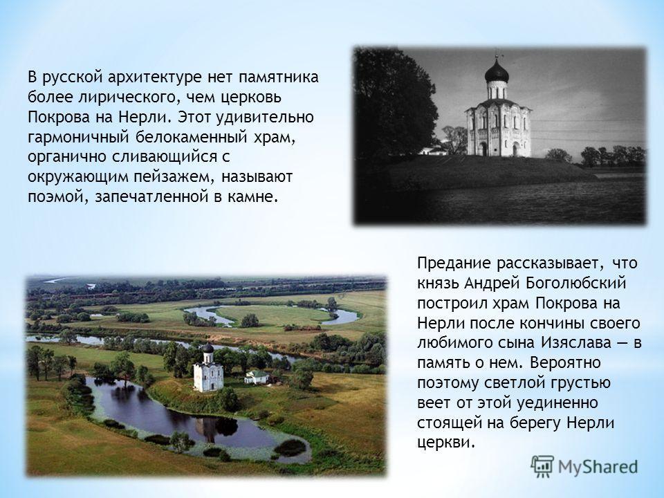 В русской архитектуре нет памятника более лирического, чем церковь Покрова на Нерли. Этот удивительно гармоничный белокаменный храм, органично сливающийся с окружающим пейзажем, называют поэмой, запечатленной в камне. Предание рассказывает, что князь