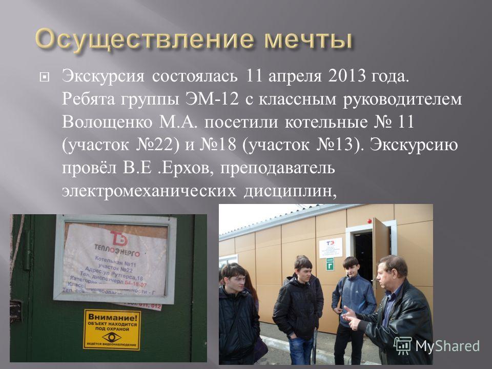 Экскурсия состоялась 11 апреля 2013 года. Ребята группы ЭМ -12 с классным руководителем Волощенко М. А. посетили котельные 11 ( участок 22) и 18 ( участок 13). Экскурсию провёл В. Е. Ерхов, преподаватель электромеханических дисциплин,