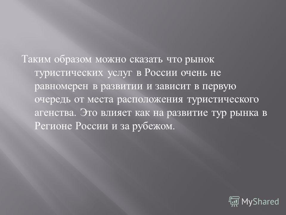 Таким образом можно сказать что рынок туристических услуг в России очень не равномерен в развитии и зависит в первую очередь от места расположения туристического агенства. Это влияет как на развитие тур рынка в Регионе России и за рубежом.