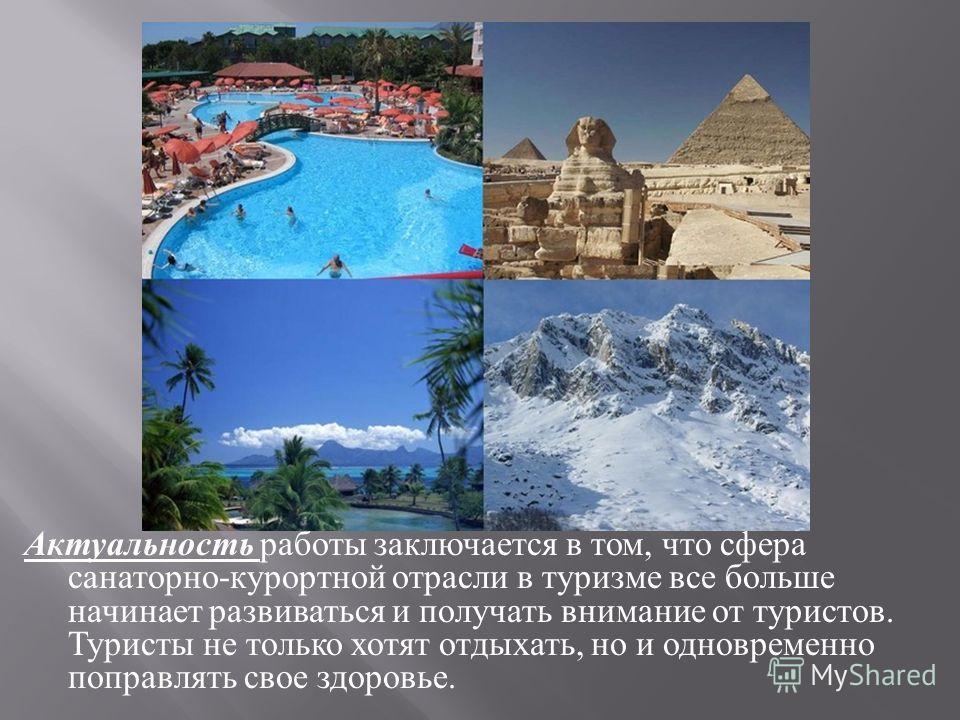 Актуальность работы заключается в том, что сфера санаторно - курортной отрасли в туризме все больше начинает развиваться и получать внимание от туристов. Туристы не только хотят отдыхать, но и одновременно поправлять свое здоровье.