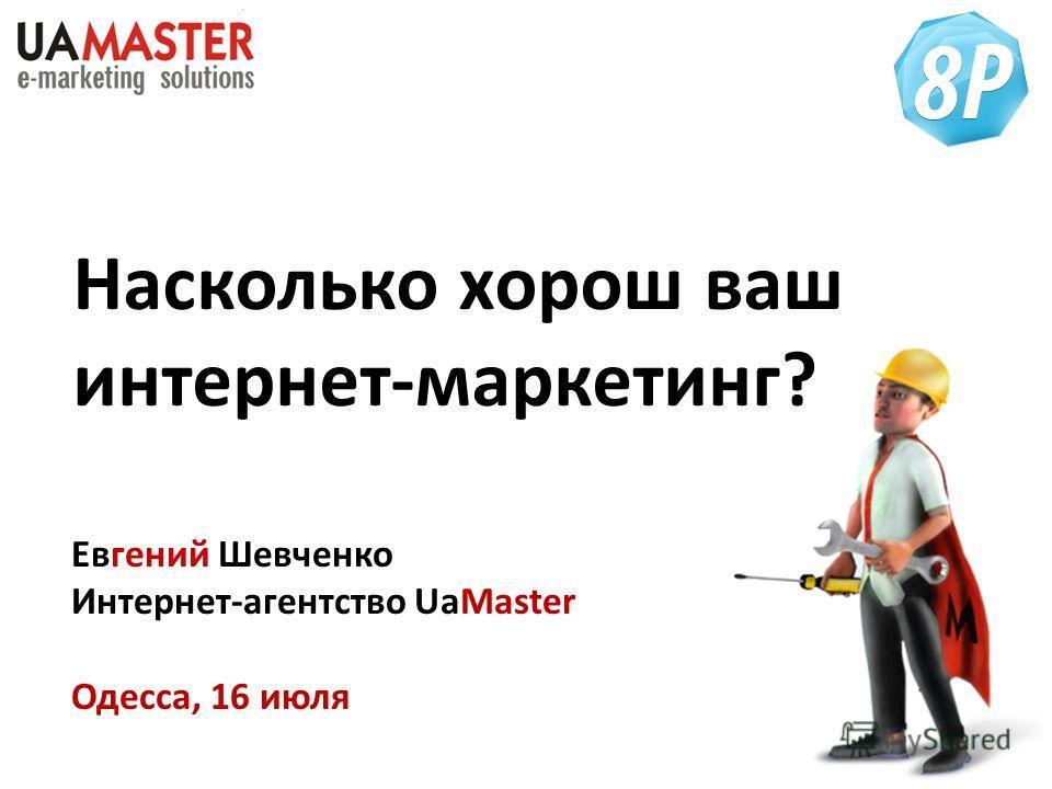 Насколько хорош ваш интернет-маркетинг? Евгений Шевченко Интернет-агентство UaMaster Одесса, 16 июля