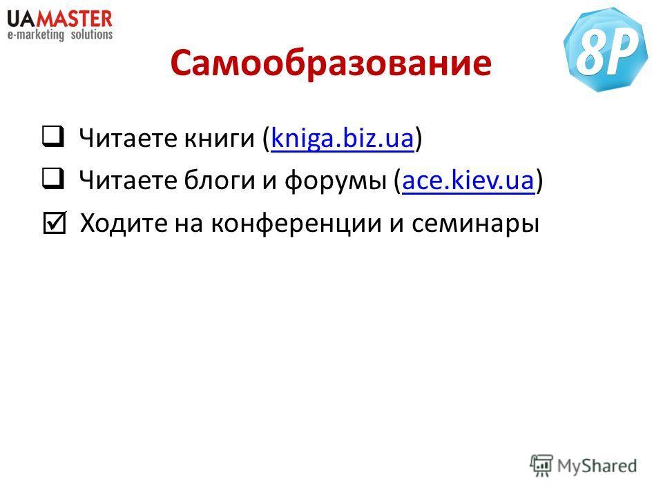 Самообразование Читаете книги (kniga.biz.ua)kniga.biz.ua Читаете блоги и форумы (ace.kiev.ua)ace.kiev.ua Ходите на конференции и семинары