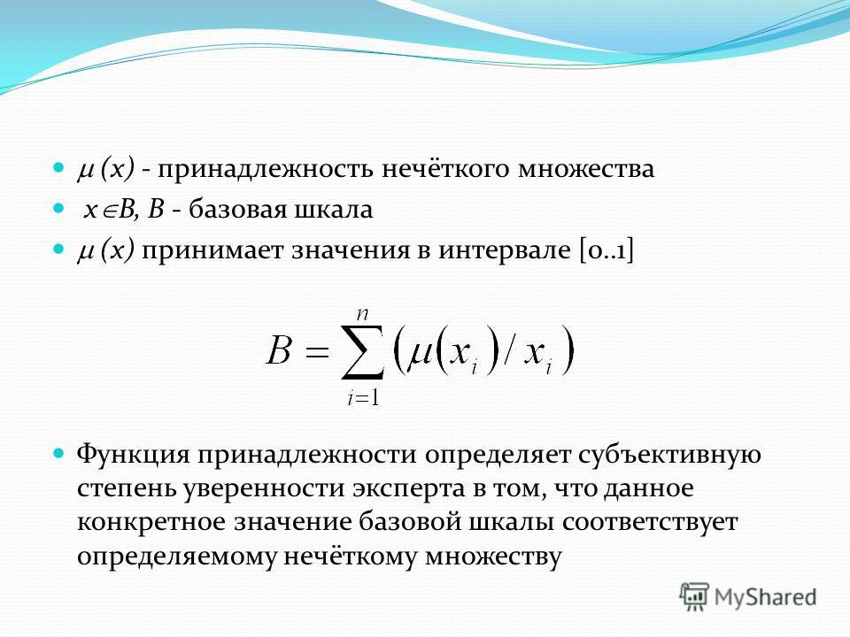 (x) - принадлежность нечёткого множества х B, B - базовая шкала (x) принимает значения в интервале [0..1] Функция принадлежности определяет субъективную степень уверенности эксперта в том, что данное конкретное значение базовой шкалы соответствует оп