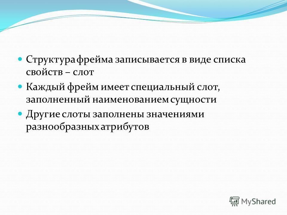 Структура фрейма записывается в виде списка свойств – слот Каждый фрейм имеет специальный слот, заполненный наименованием сущности Другие слоты заполнены значениями разнообразных атрибутов