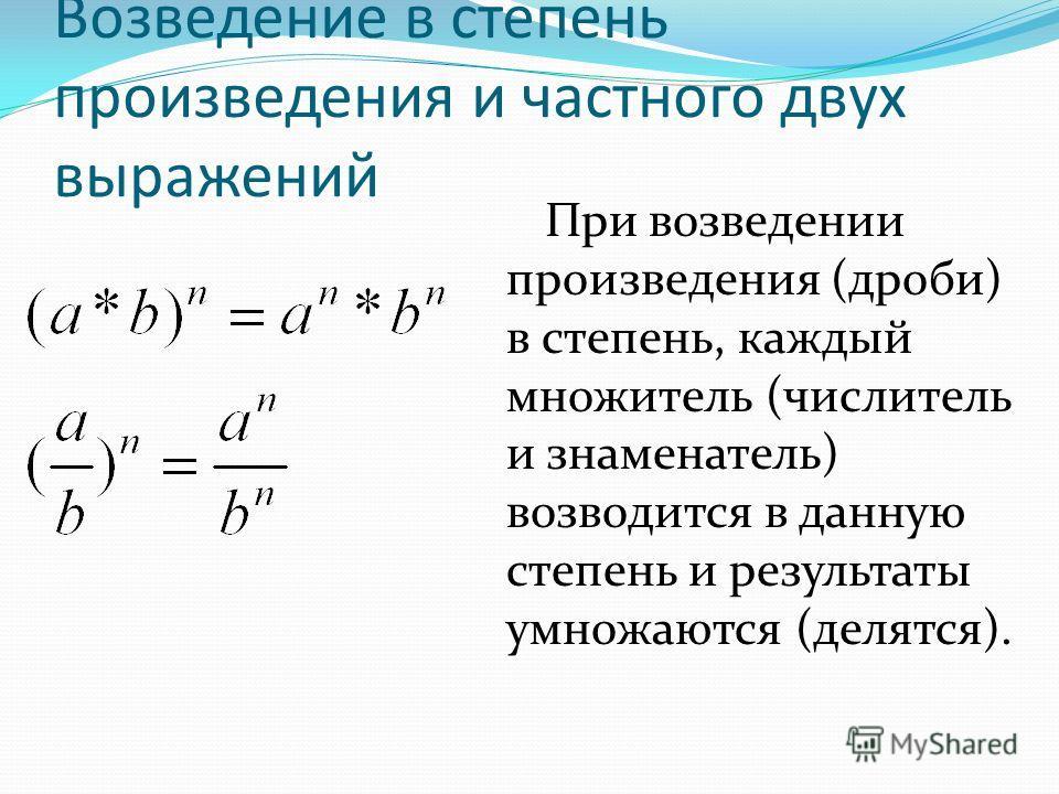 Возведение в степень произведения и частного двух выражений При возведении произведения (дроби) в степень, каждый множитель (числитель и знаменатель) возводится в данную степень и результаты умножаются (делятся).