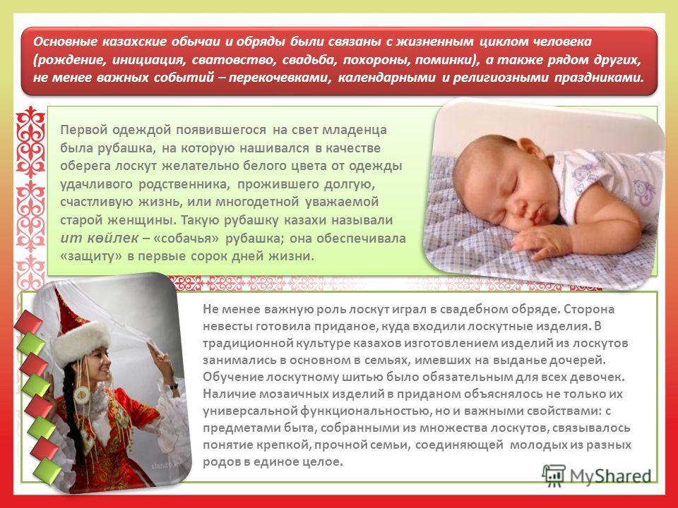 Основные казахские обычаи и обряды были связаны с жизненным циклом человека (рождение, инициация, сватовство, свадьба, похороны, поминки), а также рядом других, не менее важных событий – перекочевками, календарными и религиозными праздниками. Не мене