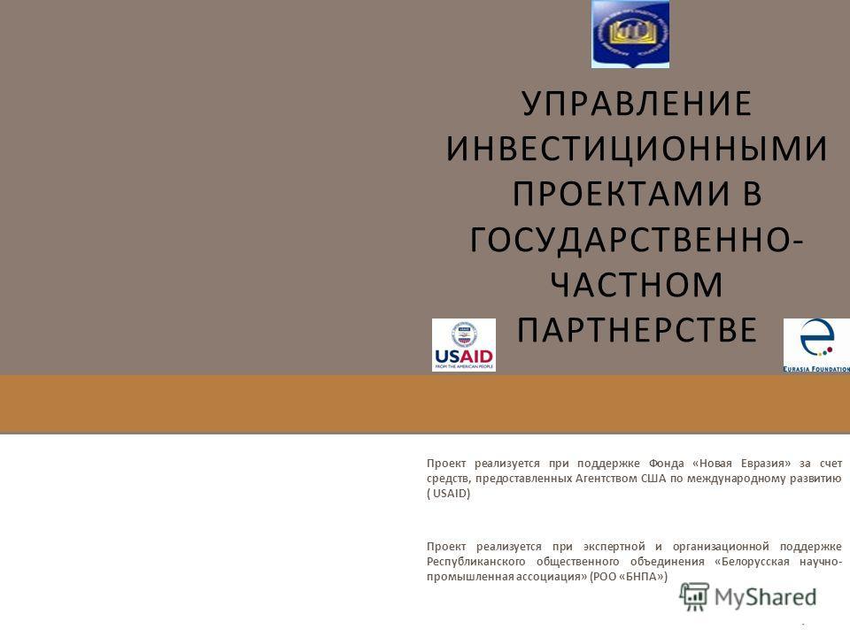 УПРАВЛЕНИЕ ИНВЕСТИЦИОННЫМИ ПРОЕКТАМИ В ГОСУДАРСТВЕННО- ЧАСТНОМ ПАРТНЕРСТВЕ Проект реализуется при поддержке Фонда «Новая Евразия» за счет средств, предоставленных Агентством США по международному развитию ( USAID) Проект реализуется при экспертной и