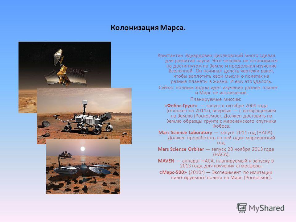 Колонизация Марса. Константин Эдуардович Циолковский много сделал для развития науки. Этот человек не остановился на достигнутом на Земле и продолжил изучение Вселенной. Он начинал делать чертежи ракет, чтобы воплотить свои мысли о полетах на разные