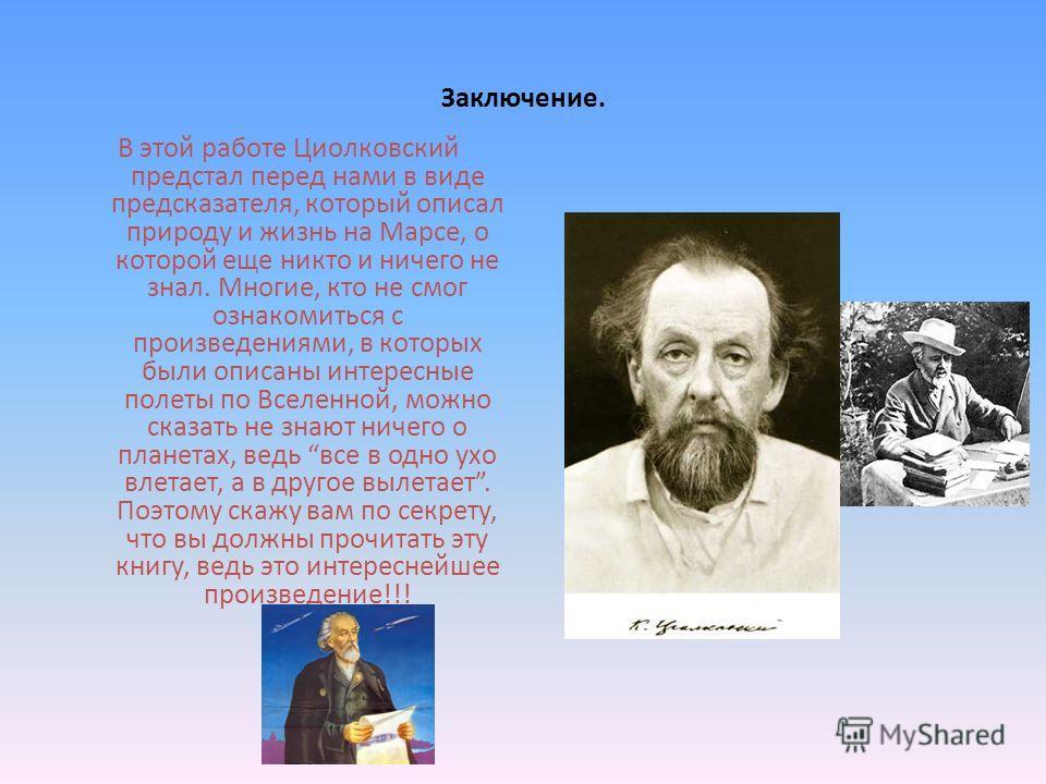 Заключение. В этой работе Циолковский предстал перед нами в виде предсказателя, который описал природу и жизнь на Марсе, о которой еще никто и ничего не знал. Многие, кто не смог ознакомиться с произведениями, в которых были описаны интересные полеты
