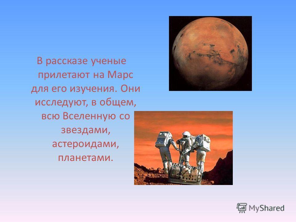 В рассказе ученые прилетают на Марс для его изучения. Они исследуют, в общем, всю Вселенную со звездами, астероидами, планетами.