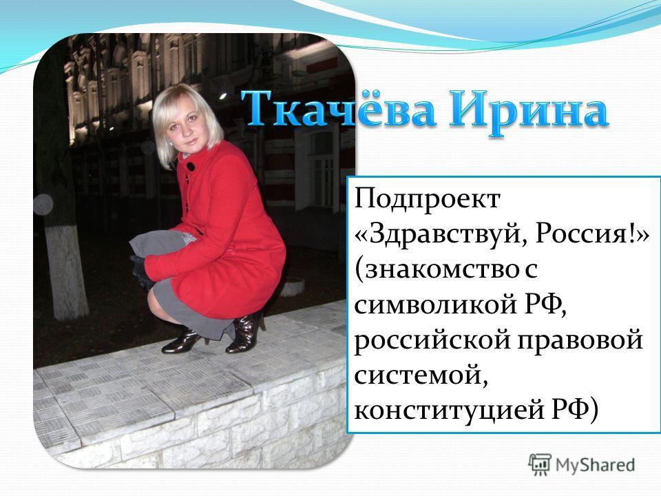 Подпроект «Здравствуй, Россия!» (знакомство с символикой РФ, российской правовой системой, конституцией РФ)