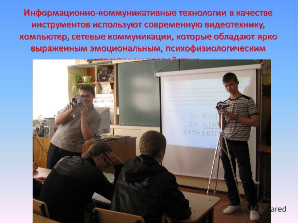 Информационно-коммуникативные технологии в качестве инструментов используют современную видеотехнику, компьютер, сетевые коммуникации, которые обладают ярко выраженным эмоциональным, психофизиологическим характером воздействия.