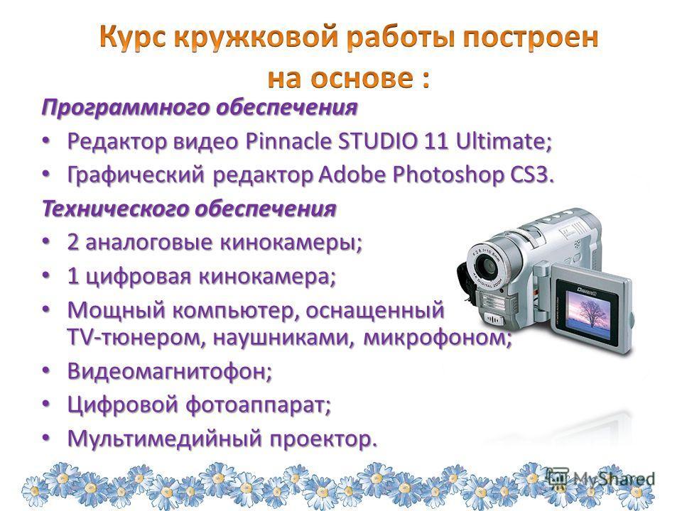Программного обеспечения Редактор видео Pinnacle STUDIO 11 Ultimate; Редактор видео Pinnacle STUDIO 11 Ultimate; Графический редактор Adobe Photoshop CS3. Графический редактор Adobe Photoshop CS3. Технического обеспечения 2 аналоговые кинокамеры; 2 а