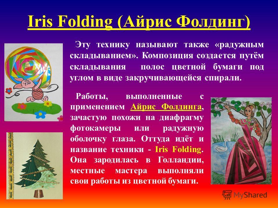 Iris Folding (Айрис Фолдинг) Эту технику называют также «радужным складыванием». Композиция создается путём складывания полос цветной бумаги под углом в виде закручивающейся спирали. Работы, выполненные с применением Айрис Фолдинга, зачастую похожи н