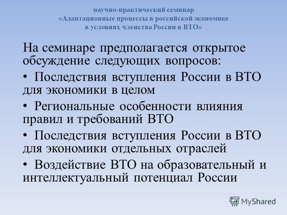 научно-практический семинар «Адаптационные процессы в российской экономике в условиях членства России в ВТО» На семинаре предполагается открытое обсуждение следующих вопросов: Последствия вступления России в ВТО для экономики в целом Региональные осо