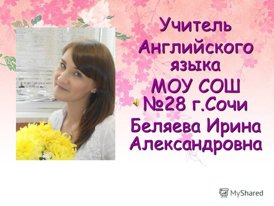 Учитель Английского языка МОУ СОШ 28 г.Сочи Беляева Ирина Александровна
