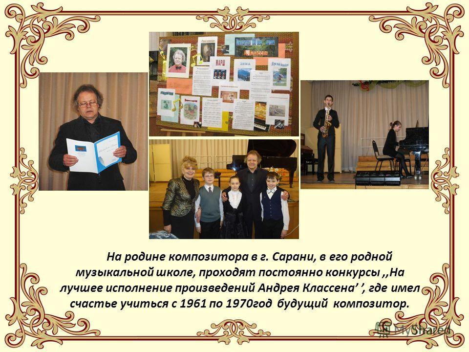 На родине композитора в г. Сарани, в его родной музыкальной школе, проходят постоянно конкурсы,,На лучшее исполнение произведений Андрея Классена, где имел счастье учиться с 1961 по 1970год будущий композитор.