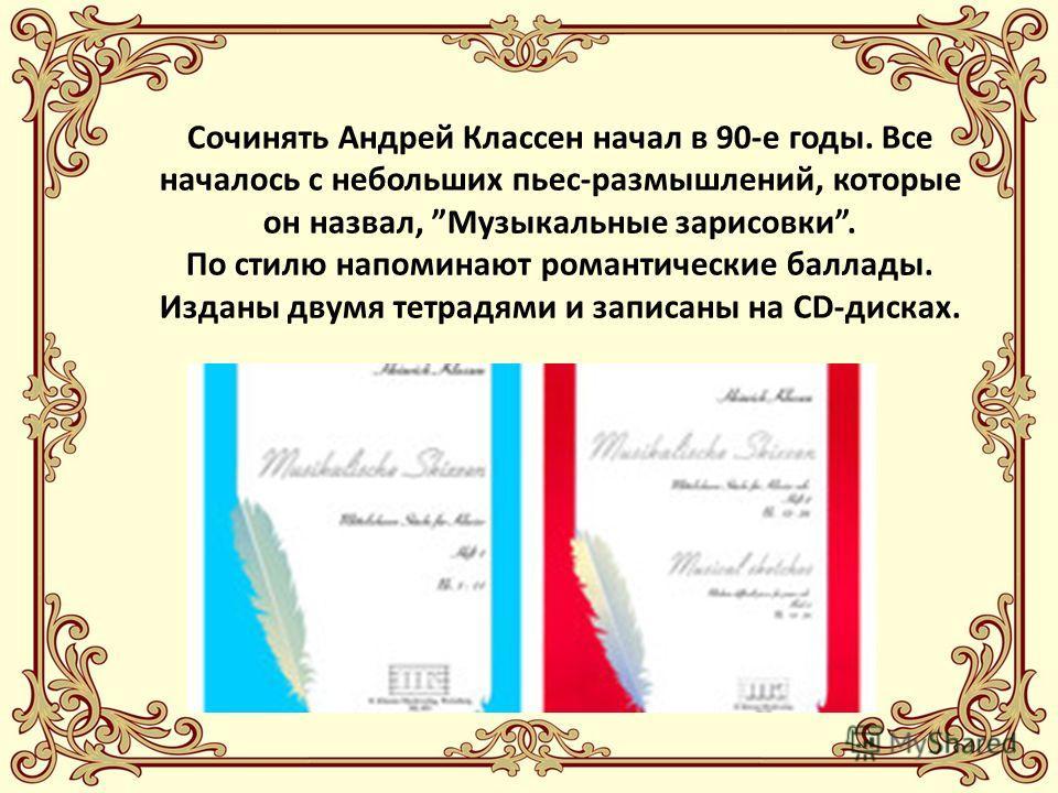 Сочинять Андрей Классен начал в 90-е годы. Все началось с небольших пьес-размышлений, которые он назвал, Музыкальные зарисовки. По стилю напоминают романтические баллады. Изданы двумя тетрадями и записаны на СD-дисках.