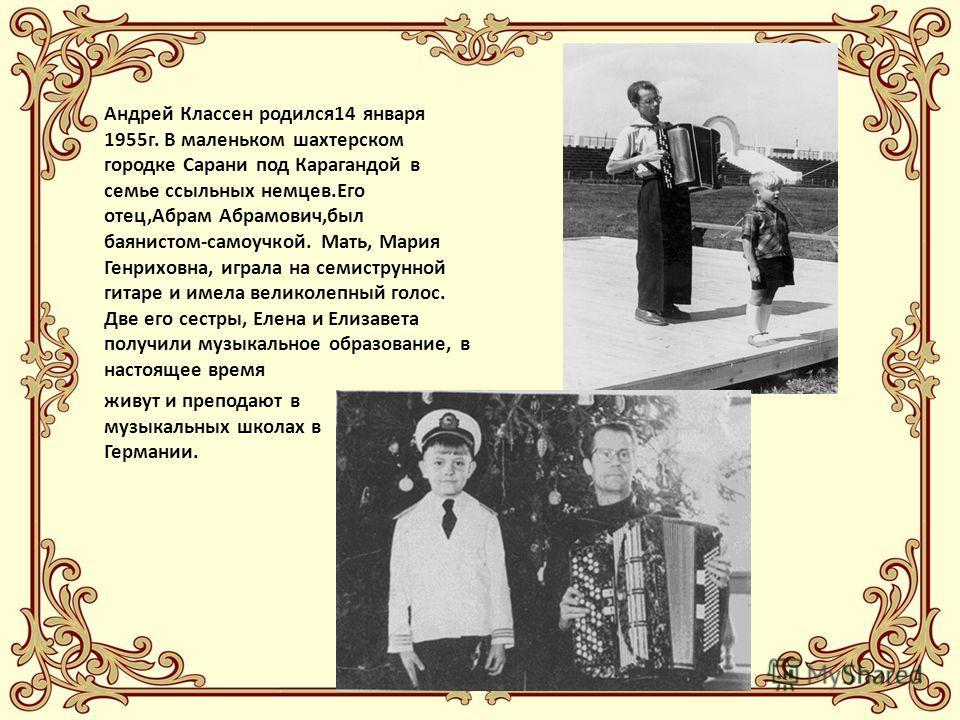Андрей Классен родился14 января 1955г. В маленьком шахтерском городке Сарани под Карагандой в семье ссыльных немцев.Его отец,Абрам Абрамович,был баянистом-самоучкой. Мать, Мария Генриховна, играла на семиструнной гитаре и имела великолепный голос. Дв