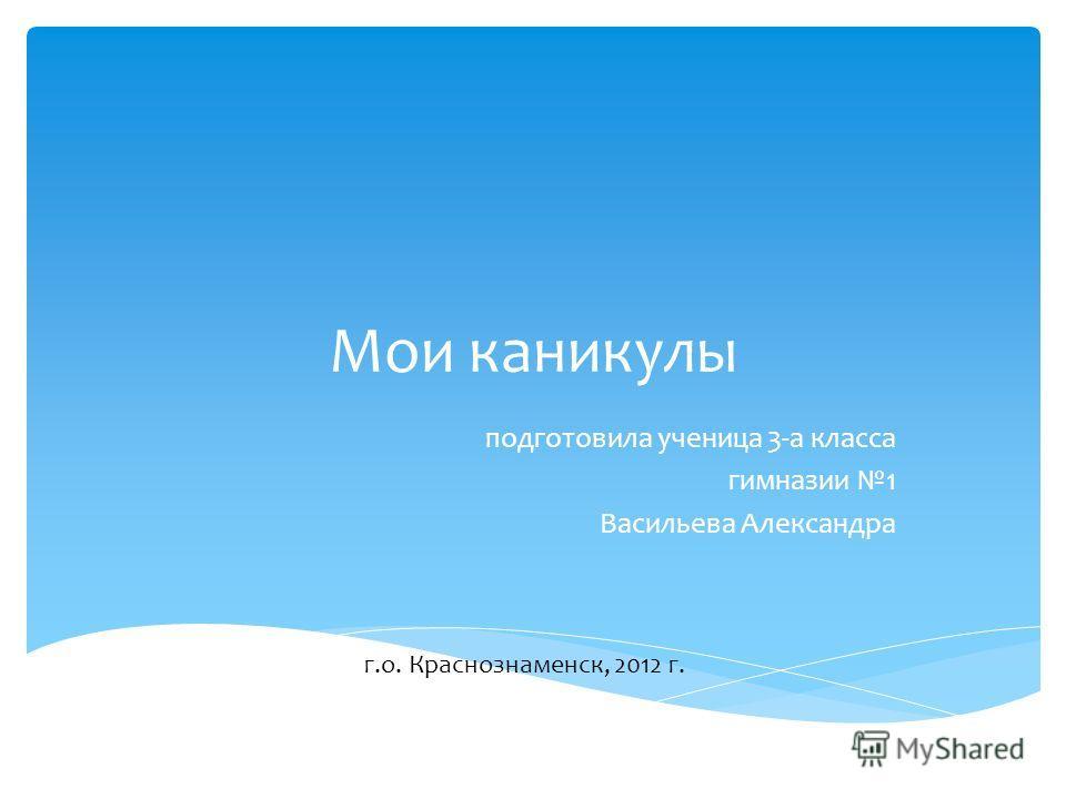 Мои каникулы подготовила ученица 3-а класса гимназии 1 Васильева Александра г.о. Краснознаменск, 2012 г.