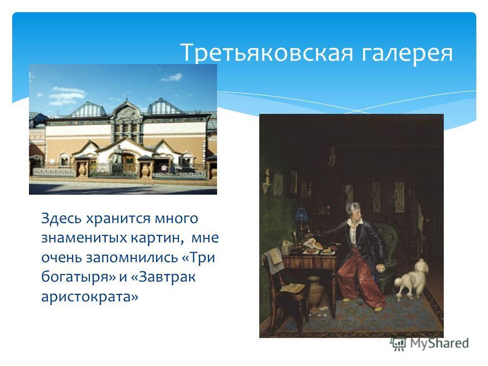 Третьяковская галерея Здесь хранится много знаменитых картин, мне очень запомнились «Три богатыря» и «Завтрак аристократа»